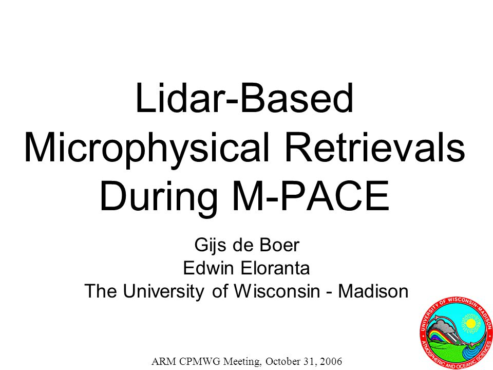 Lidar-Based Microphysical Retrievals During M-PACE Gijs de Boer Edwin Eloranta The University of Wisconsin - Madison ARM CPMWG Meeting, October 31, 20