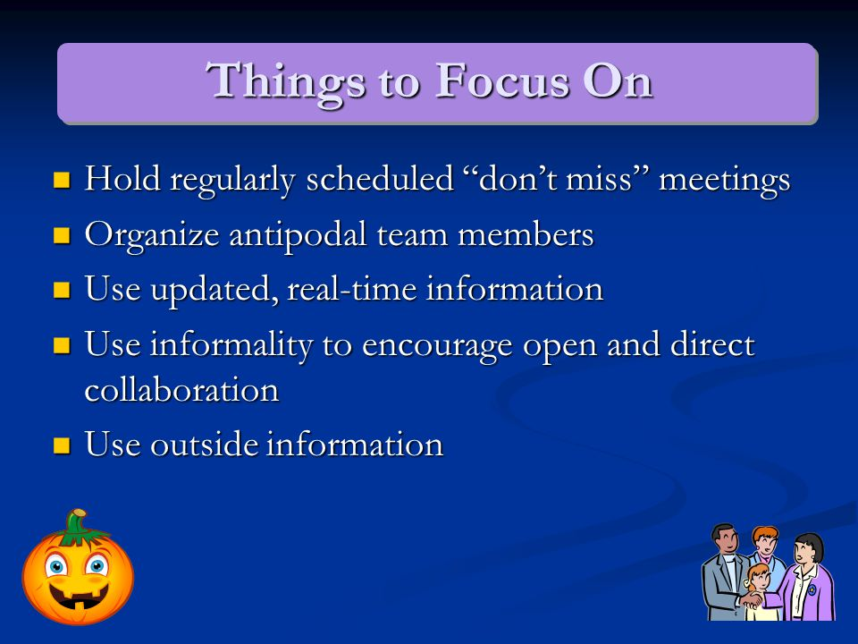 Things to Focus On Hold regularly scheduled don't miss meetings Hold regularly scheduled don't miss meetings Organize antipodal team members Organize antipodal team members Use updated, real-time information Use updated, real-time information Use informality to encourage open and direct collaboration Use informality to encourage open and direct collaboration Use outside information Use outside information