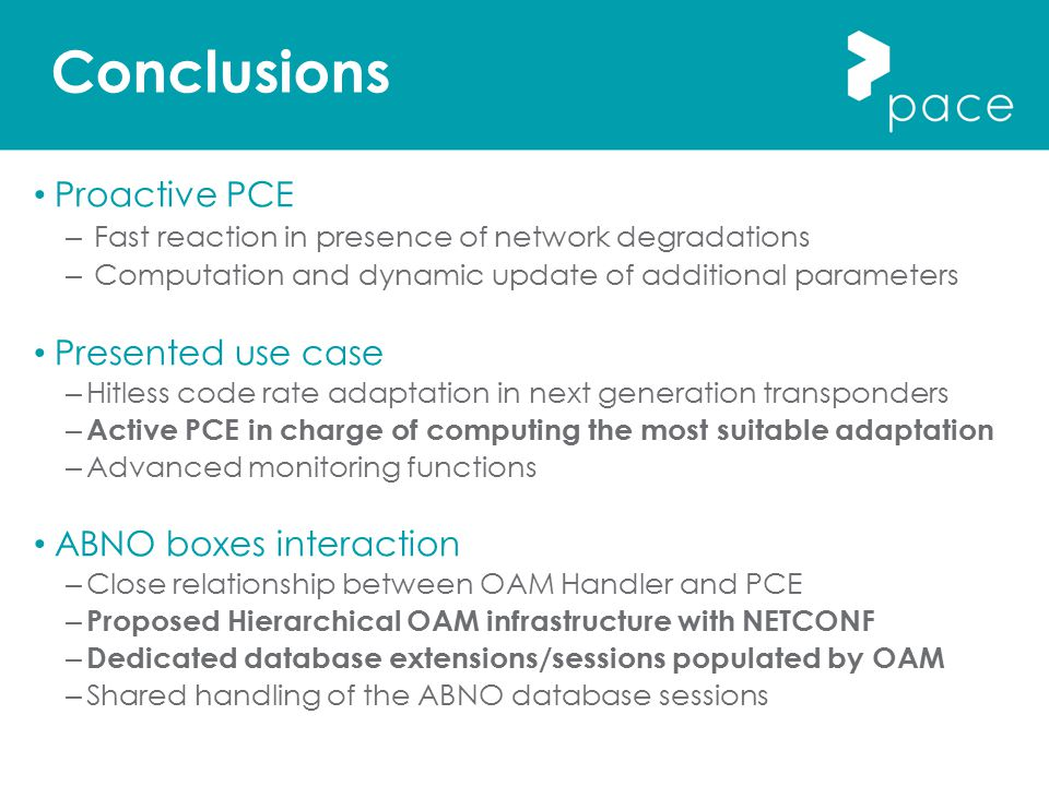 Conclusions Proactive PCE – Fast reaction in presence of network degradations – Computation and dynamic update of additional parameters Presented use