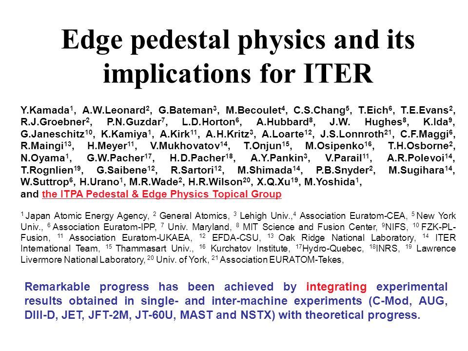 Edge pedestal physics and its implications for ITER Y.Kamada 1, A.W.Leonard 2, G.Bateman 3, M.Becoulet 4, C.S.Chang 5, T.Eich 6, T.E.Evans 2, R.J.Groebner 2, P.N.Guzdar 7, L.D.Horton 6, A.Hubbard 8, J.W.
