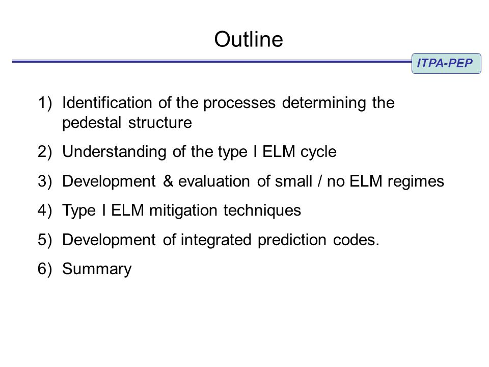 Outline 1) Identification of the processes determining the pedestal structure 2) Understanding of the type I ELM cycle 3) Development & evaluation of small / no ELM regimes 4) Type I ELM mitigation techniques 5) Development of integrated prediction codes.