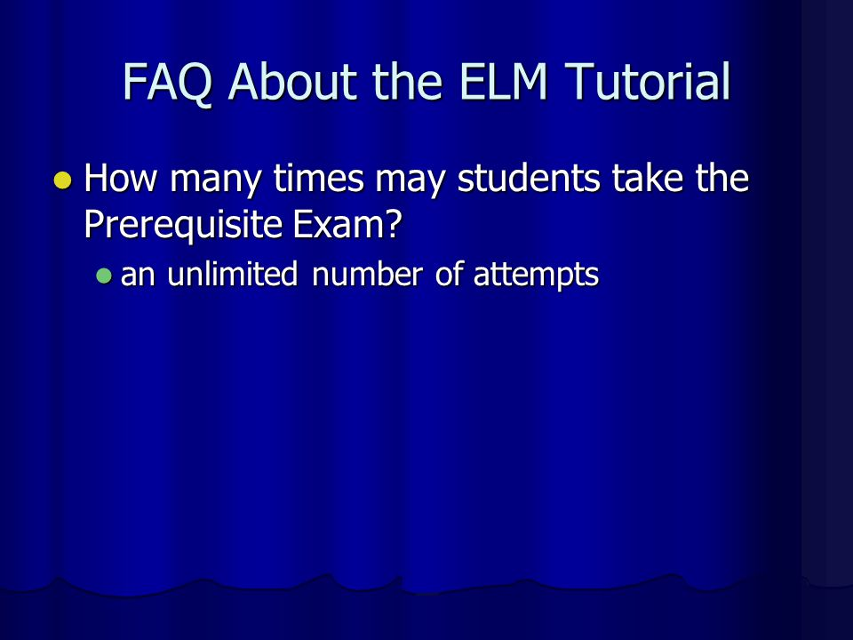 FAQ About the ELM Tutorial Must students complete the Tutorial to take the Prerequisite Exam? Must students complete the Tutorial to take the Prerequi