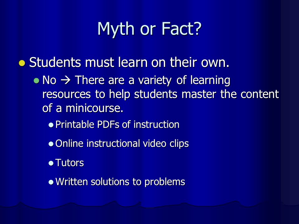 Myth or Fact? Minicourses are self paced. Minicourses are self paced. No  Students are required to maintain a minimum pace. No  Students are require