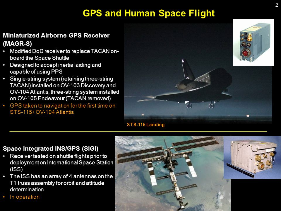 2 GPS and Human Space Flight Miniaturized Airborne GPS Receiver (MAGR-S) Modified DoD receiver to replace TACAN on- board the Space Shuttle Designed to accept inertial aiding and capable of using PPS Single-string system (retaining three-string TACAN) installed on OV-103 Discovery and OV-104 Atlantis, three-string system installed on OV-105 Endeavour (TACAN removed) GPS taken to navigation for the first time on STS-115 / OV-104 Atlantis STS-115 Landing Space Integrated INS/GPS (SIGI) Receiver tested on shuttle flights prior to deployment on International Space Station (ISS) The ISS has an array of 4 antennas on the T1 truss assembly for orbit and attitude determination In operation
