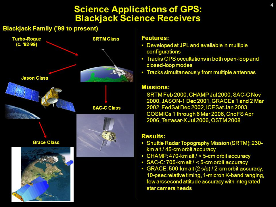 4 Science Applications of GPS: Blackjack Science Receivers Blackjack Family ('99 to present) Features: Developed at JPL and available in multiple configurations Tracks GPS occultations in both open-loop and closed-loop modes Tracks simultaneously from multiple antennas Missions: SRTM Feb 2000, CHAMP Jul 2000, SAC-C Nov 2000, JASON-1 Dec 2001, GRACEs 1 and 2 Mar 2002, FedSat Dec 2002, ICESat Jan 2003, COSMICs 1 through 6 Mar 2006, CnoFS Apr 2006, Terrasar-X Jul 2006, OSTM 2008 Results: Shuttle Radar Topography Mission (SRTM): 230- km alt / 45-cm orbit accuracy CHAMP: 470-km alt / < 5-cm orbit accuracy SAC-C: 705-km alt / < 5-cm orbit accuracy GRACE: 500-km alt (2 s/c) / 2-cm orbit accuracy, 10-psec relative timing, 1-micron K-band ranging, few arcsecond attitude accuracy with integrated star camera heads SRTM ClassTurbo-Rogue (c.