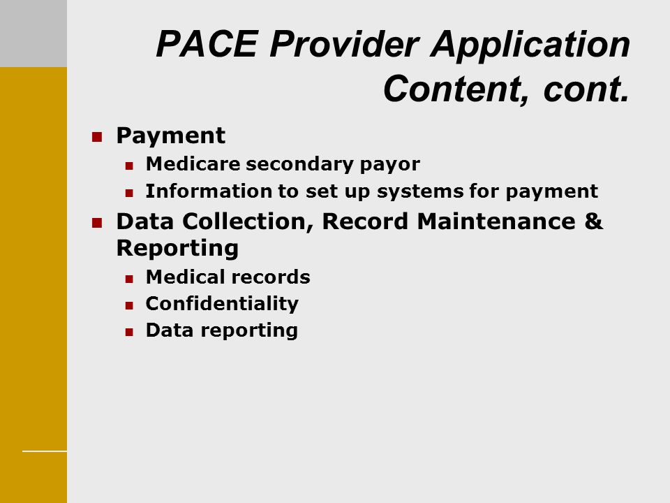 PACE Provider Application Content, cont. Payment Medicare secondary payor Information to set up systems for payment Data Collection, Record Maintenanc