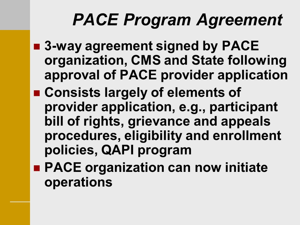 PACE Program Agreement 3-way agreement signed by PACE organization, CMS and State following approval of PACE provider application Consists largely of