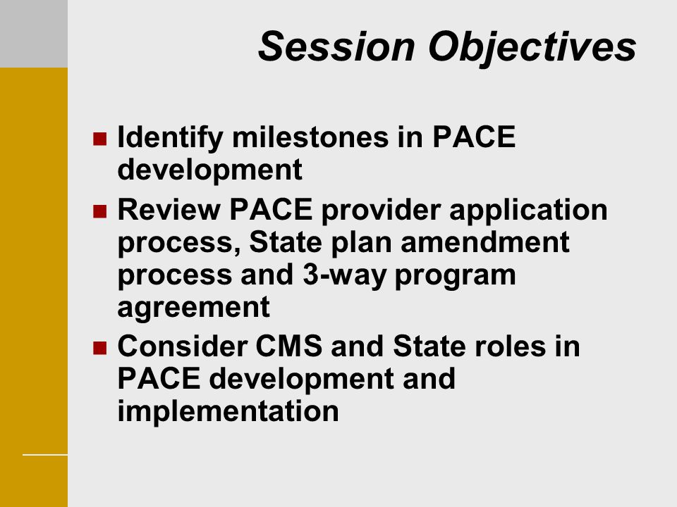 Session Objectives Identify milestones in PACE development Review PACE provider application process, State plan amendment process and 3-way program ag