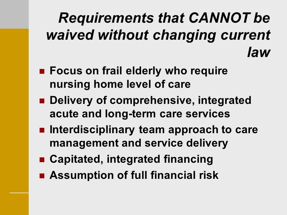 Requirements that CANNOT be waived without changing current law Focus on frail elderly who require nursing home level of care Delivery of comprehensiv