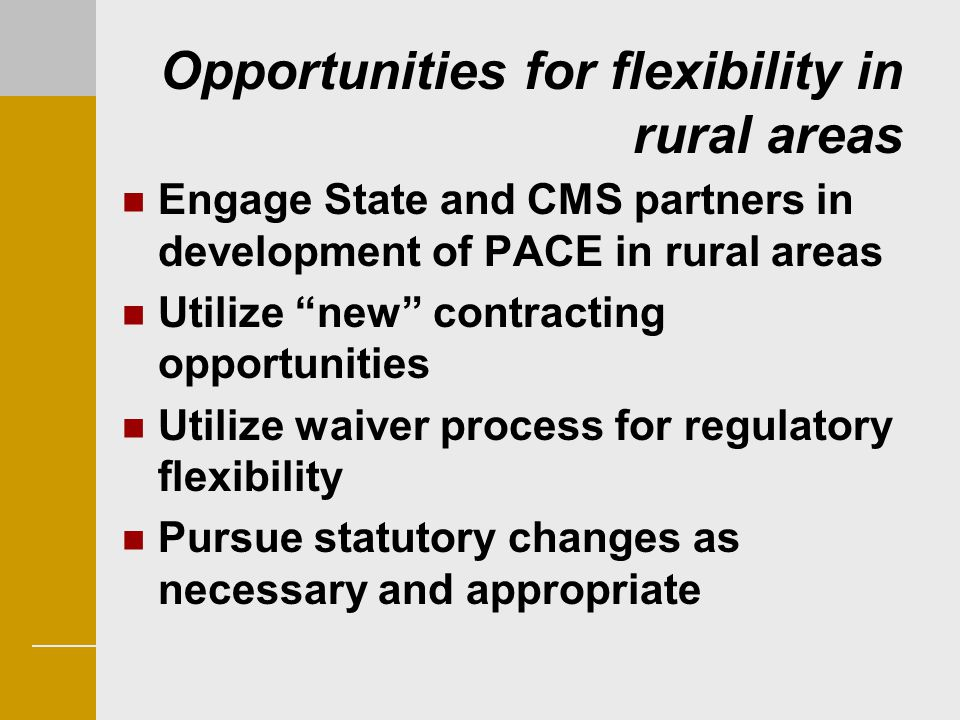 "Opportunities for flexibility in rural areas Engage State and CMS partners in development of PACE in rural areas Utilize ""new"" contracting opportuniti"