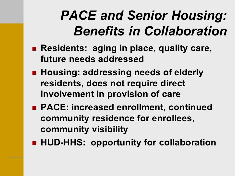 PACE and Senior Housing: Benefits in Collaboration Residents: aging in place, quality care, future needs addressed Housing: addressing needs of elderl