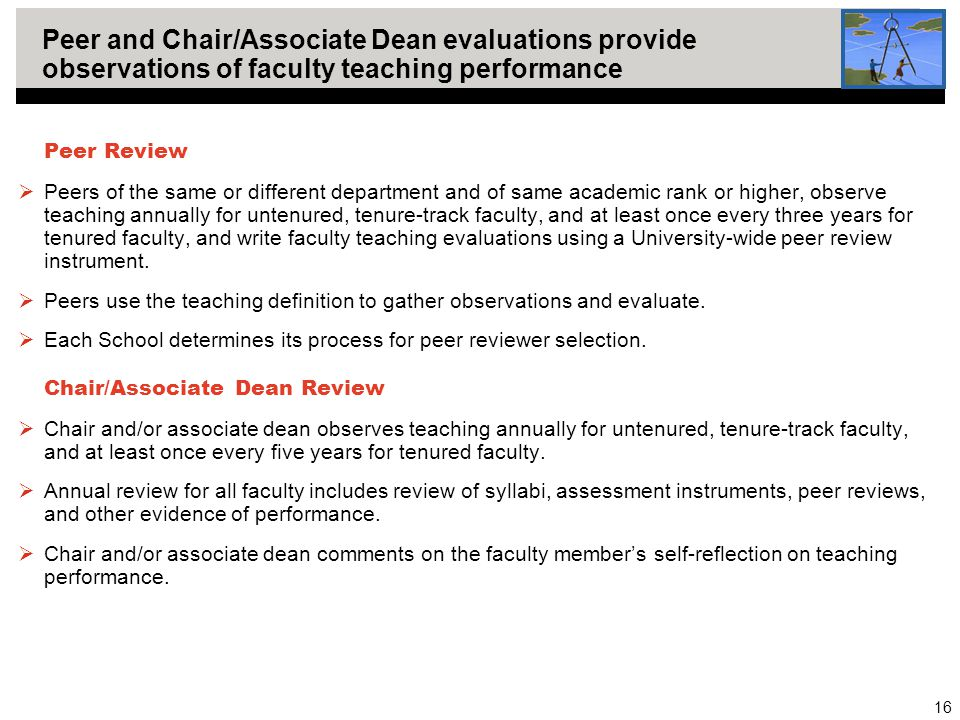 16 Peer and Chair/Associate Dean evaluations provide observations of faculty teaching performance Peer Review  Peers of the same or different department and of same academic rank or higher, observe teaching annually for untenured, tenure-track faculty, and at least once every three years for tenured faculty, and write faculty teaching evaluations using a University-wide peer review instrument.