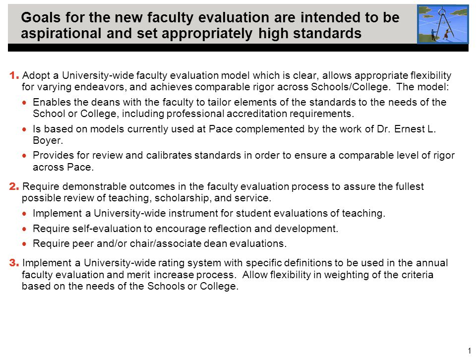 1 Goals for the new faculty evaluation are intended to be aspirational and set appropriately high standards 1. Adopt a University-wide faculty evaluat