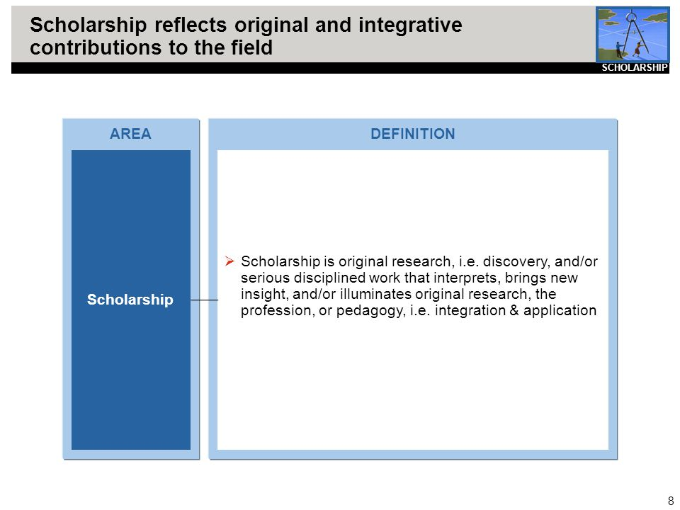 8 Scholarship reflects original and integrative contributions to the field AREA Scholarship DEFINITION  Scholarship is original research, i.e. discov
