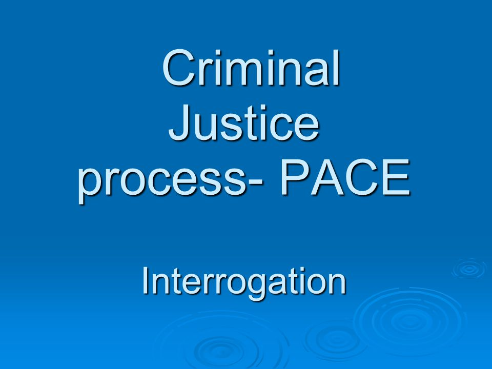 Criminal Justice process- PACE Interrogation Criminal Justice process- PACE Interrogation
