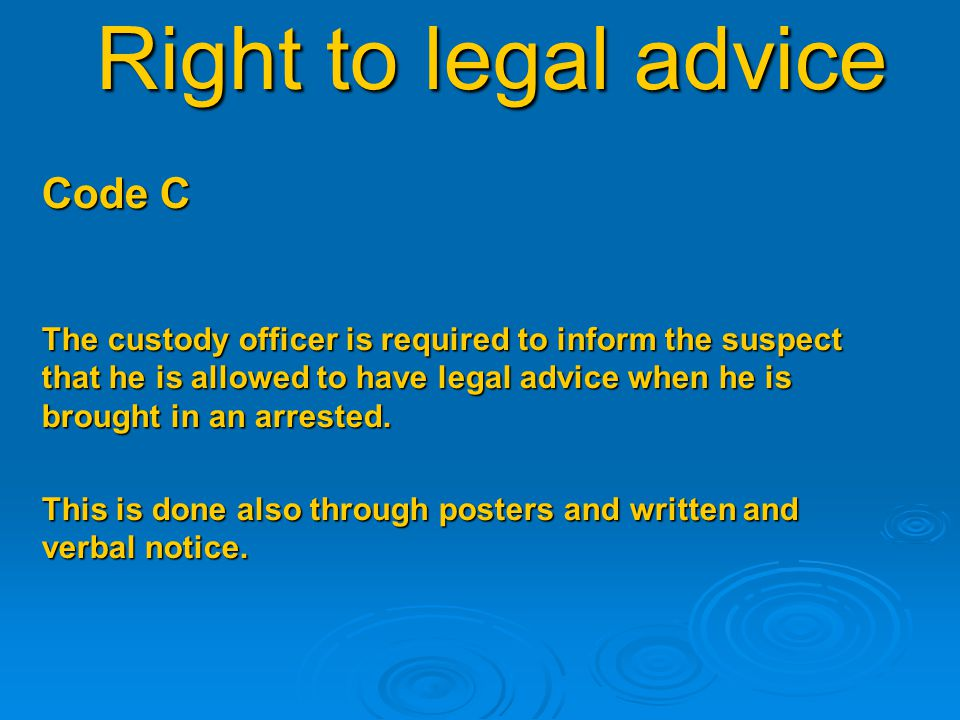 Right to legal advice Code C The custody officer is required to inform the suspect that he is allowed to have legal advice when he is brought in an arrested.