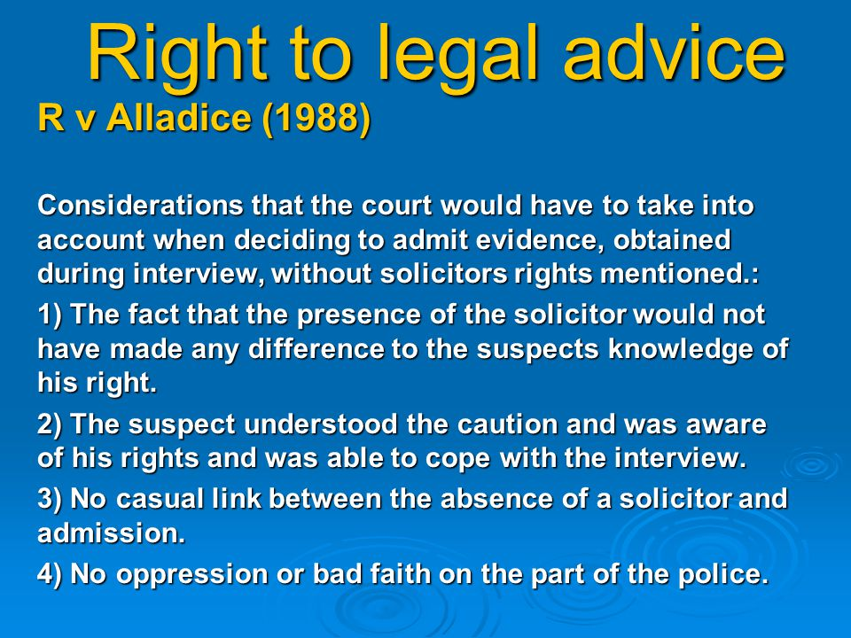 Right to legal advice R v Alladice (1988) Considerations that the court would have to take into account when deciding to admit evidence, obtained during interview, without solicitors rights mentioned.: 1) The fact that the presence of the solicitor would not have made any difference to the suspects knowledge of his right.