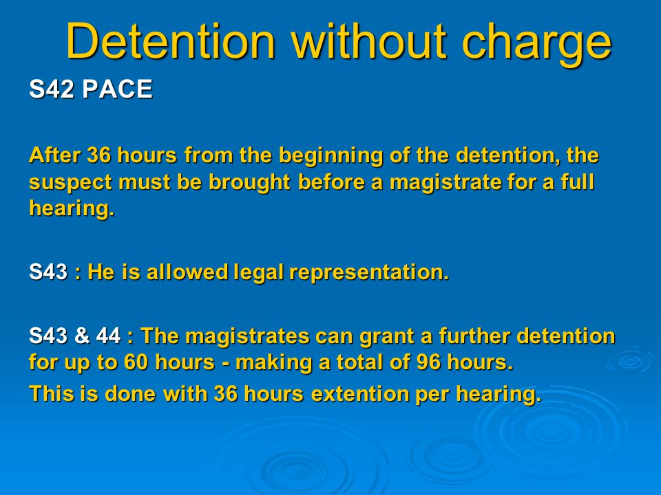 Detention without charge The magistrates can extend the detention for a further 60 hours without charge only if : S43(4) PACE 1) The offence is being investigated diligently & expeditiously 2) The further detention is required to secure or preserve evidence.