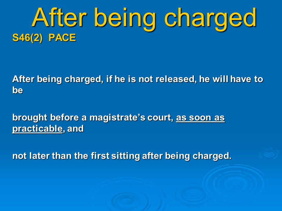 After being charged S46(2) PACE After being charged, if he is not released, he will have to be brought before a magistrate's court, as soon as practicable, and not later than the first sitting after being charged.