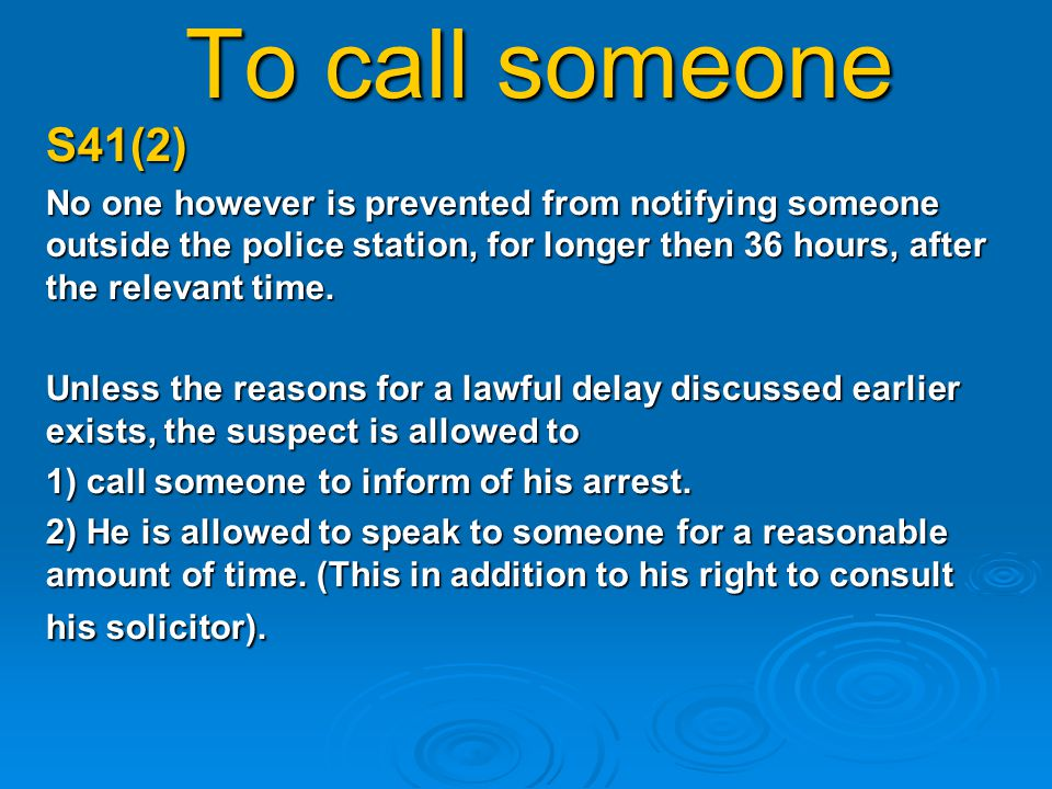 To call someone S41(2) No one however is prevented from notifying someone outside the police station, for longer then 36 hours, after the relevant time.
