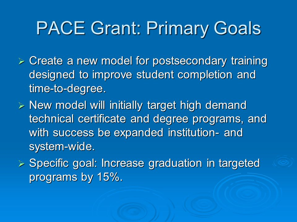 PACE Grant: Primary Goals  Create a new model for postsecondary training designed to improve student completion and time-to-degree.