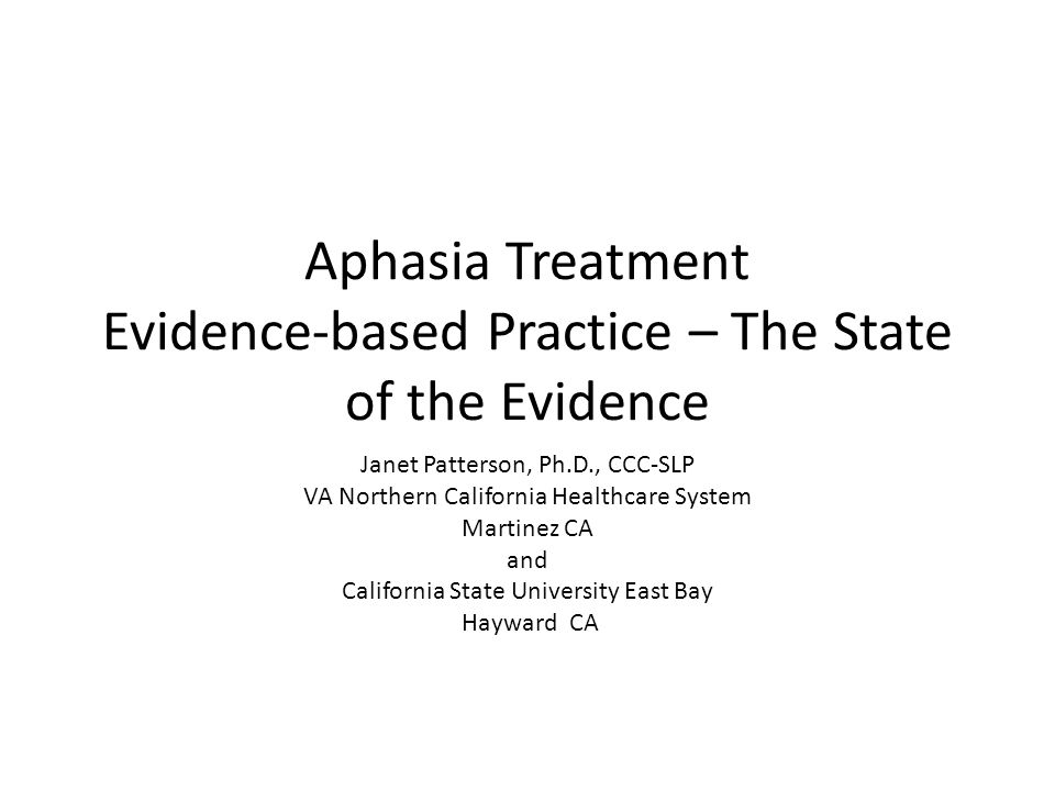 Aphasia Treatment Evidence-based Practice – The State of the Evidence Janet Patterson, Ph.D., CCC-SLP VA Northern California Healthcare System Martine