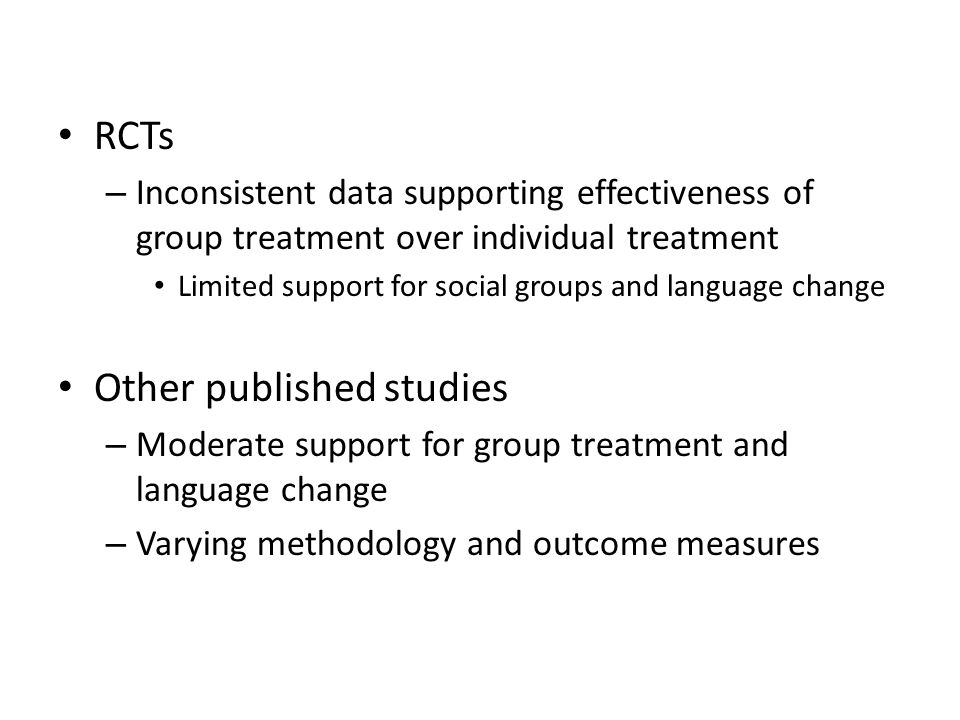 RCTs – Inconsistent data supporting effectiveness of group treatment over individual treatment Limited support for social groups and language change O