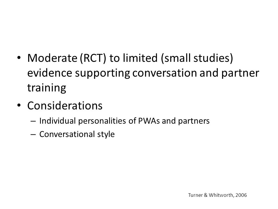 Moderate (RCT) to limited (small studies) evidence supporting conversation and partner training Considerations – Individual personalities of PWAs and