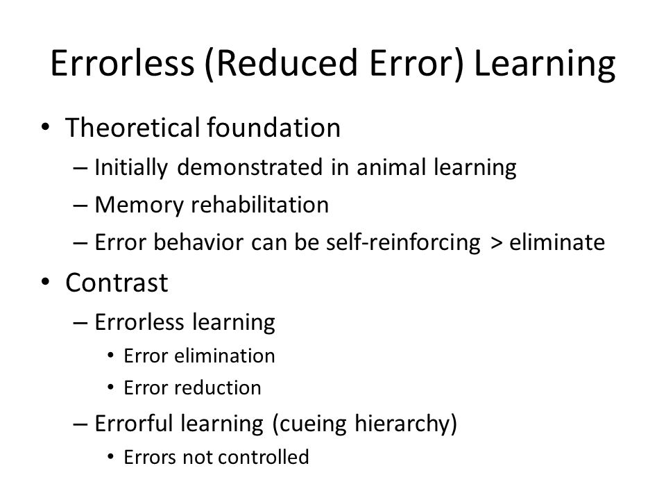 Errorless (Reduced Error) Learning Theoretical foundation – Initially demonstrated in animal learning – Memory rehabilitation – Error behavior can be