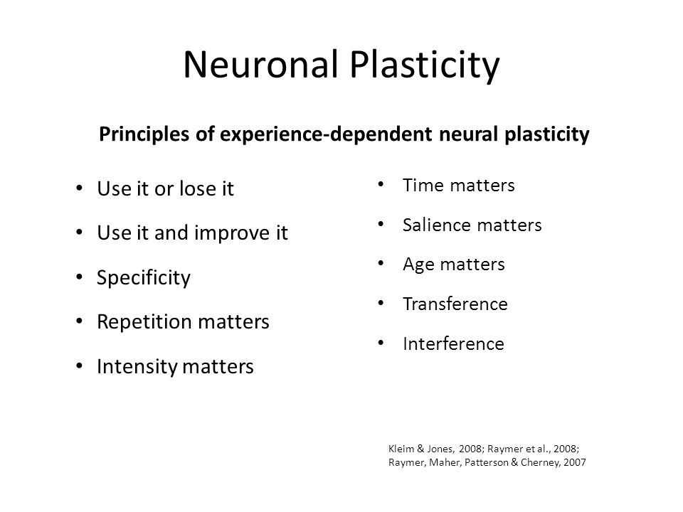 Neuronal Plasticity Principles of experience-dependent neural plasticity Use it or lose it Use it and improve it Specificity Repetition matters Intens