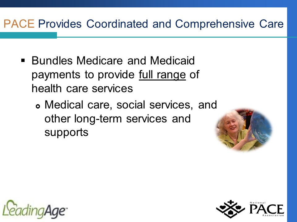 PACE Provides Coordinated and Comprehensive Care  Bundles Medicare and Medicaid payments to provide full range of health care services  Medical care, social services, and other long-term services and supports
