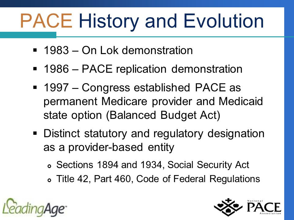 PACE History and Evolution  1983 – On Lok demonstration  1986 – PACE replication demonstration  1997 – Congress established PACE as permanent Medicare provider and Medicaid state option (Balanced Budget Act)  Distinct statutory and regulatory designation as a provider-based entity  Sections 1894 and 1934, Social Security Act  Title 42, Part 460, Code of Federal Regulations