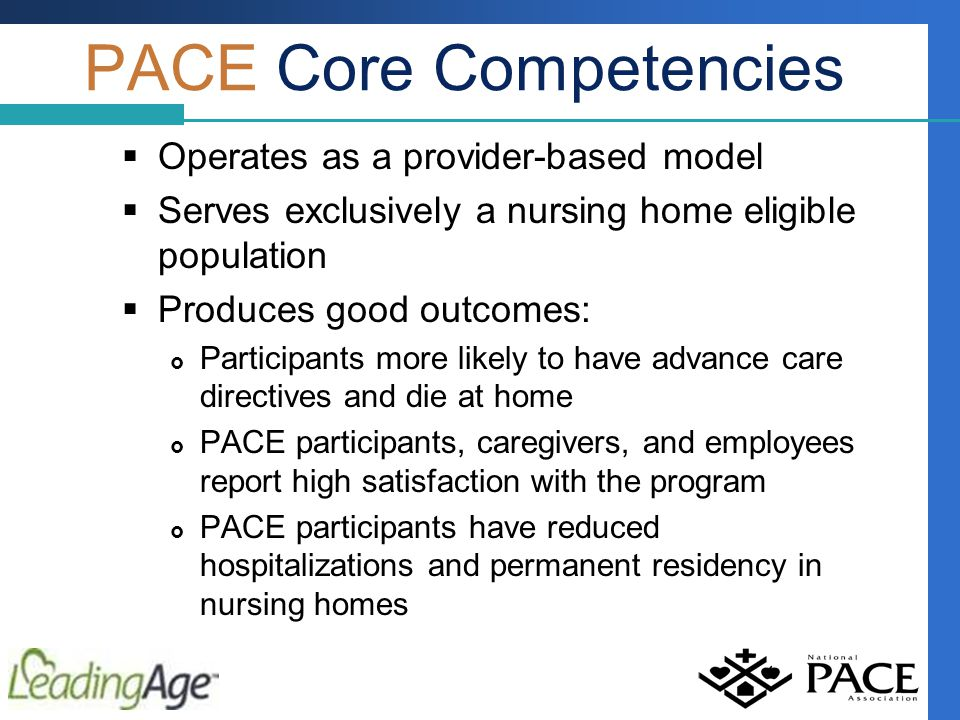 PACE Core Competencies  Operates as a provider-based model  Serves exclusively a nursing home eligible population  Produces good outcomes:  Participants more likely to have advance care directives and die at home  PACE participants, caregivers, and employees report high satisfaction with the program  PACE participants have reduced hospitalizations and permanent residency in nursing homes