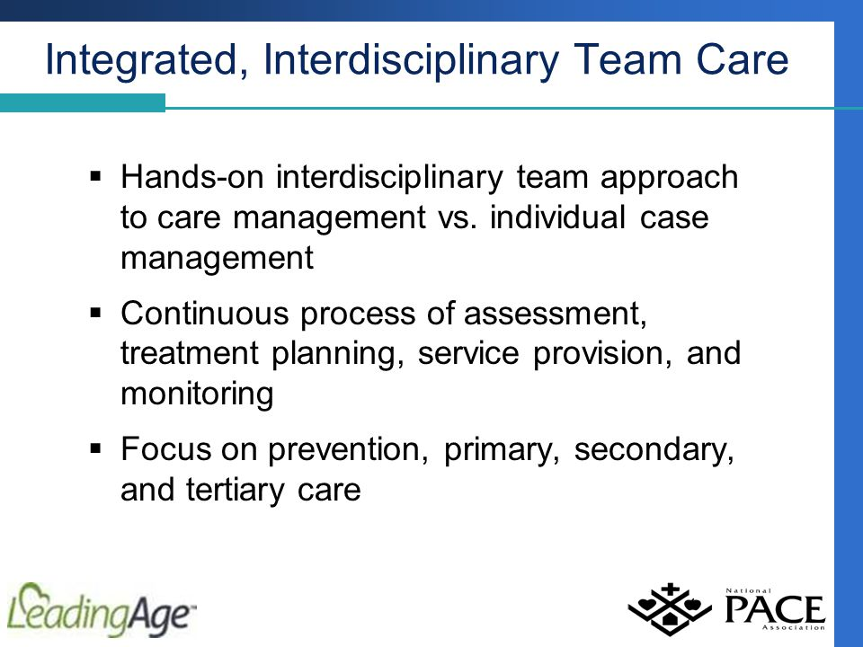 Integrated, Interdisciplinary Team Care  Hands-on interdisciplinary team approach to care management vs.