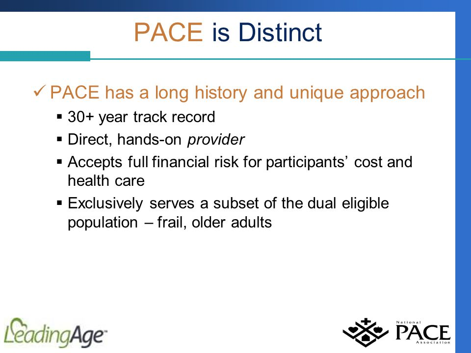 PACE has a long history and unique approach  30+ year track record  Direct, hands-on provider  Accepts full financial risk for participants' cost and health care  Exclusively serves a subset of the dual eligible population – frail, older adults PACE is Distinct