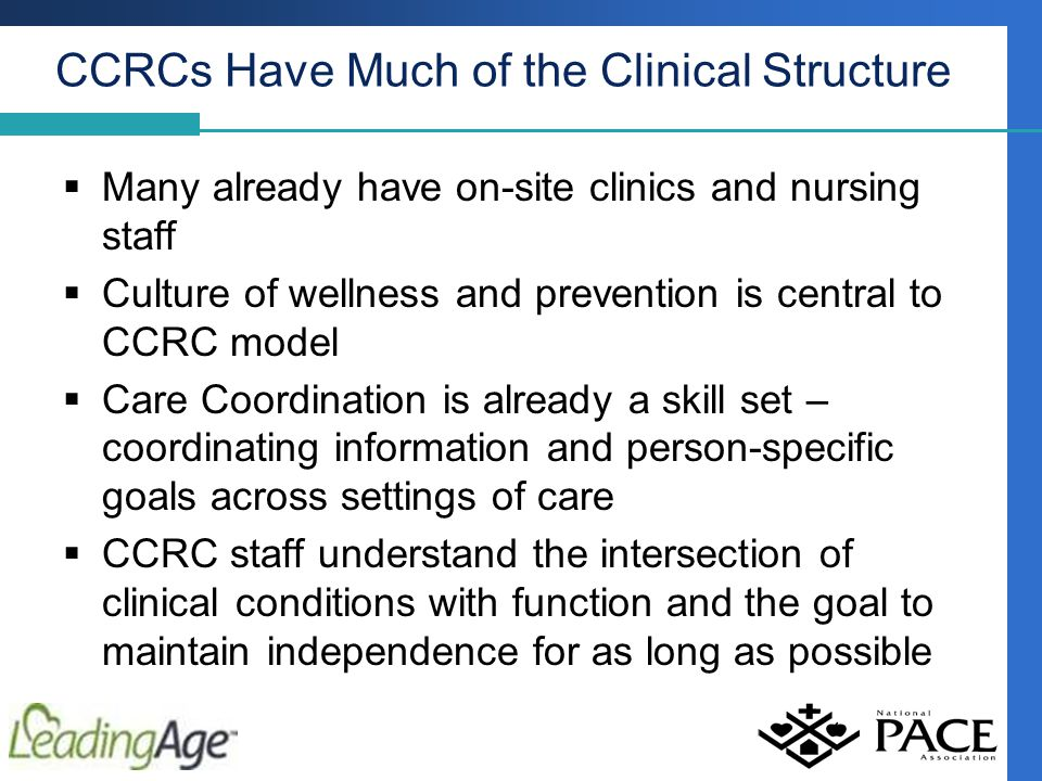 CCRCs Have Much of the Clinical Structure  Many already have on-site clinics and nursing staff  Culture of wellness and prevention is central to CCRC model  Care Coordination is already a skill set – coordinating information and person-specific goals across settings of care  CCRC staff understand the intersection of clinical conditions with function and the goal to maintain independence for as long as possible