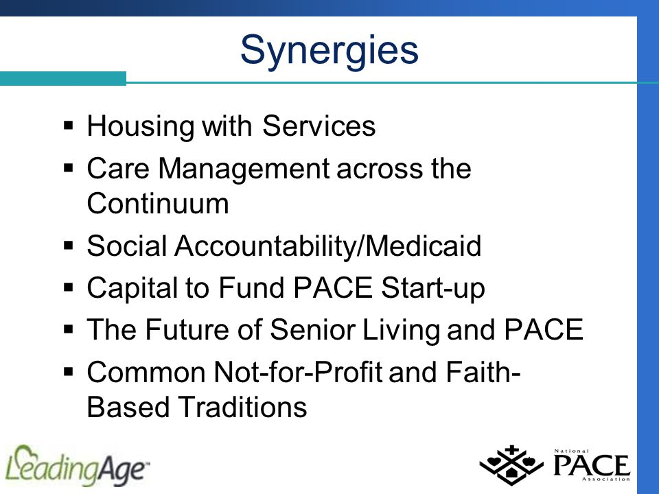 Synergies  Housing with Services  Care Management across the Continuum  Social Accountability/Medicaid  Capital to Fund PACE Start-up  The Future of Senior Living and PACE  Common Not-for-Profit and Faith- Based Traditions