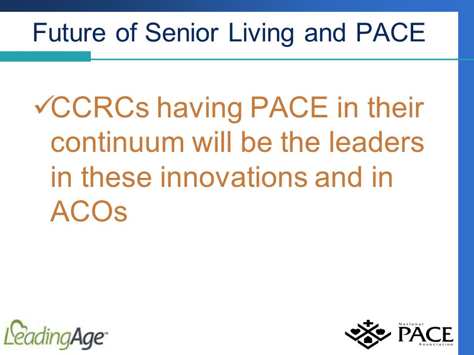 Future of Senior Living and PACE CCRCs having PACE in their continuum will be the leaders in these innovations and in ACOs