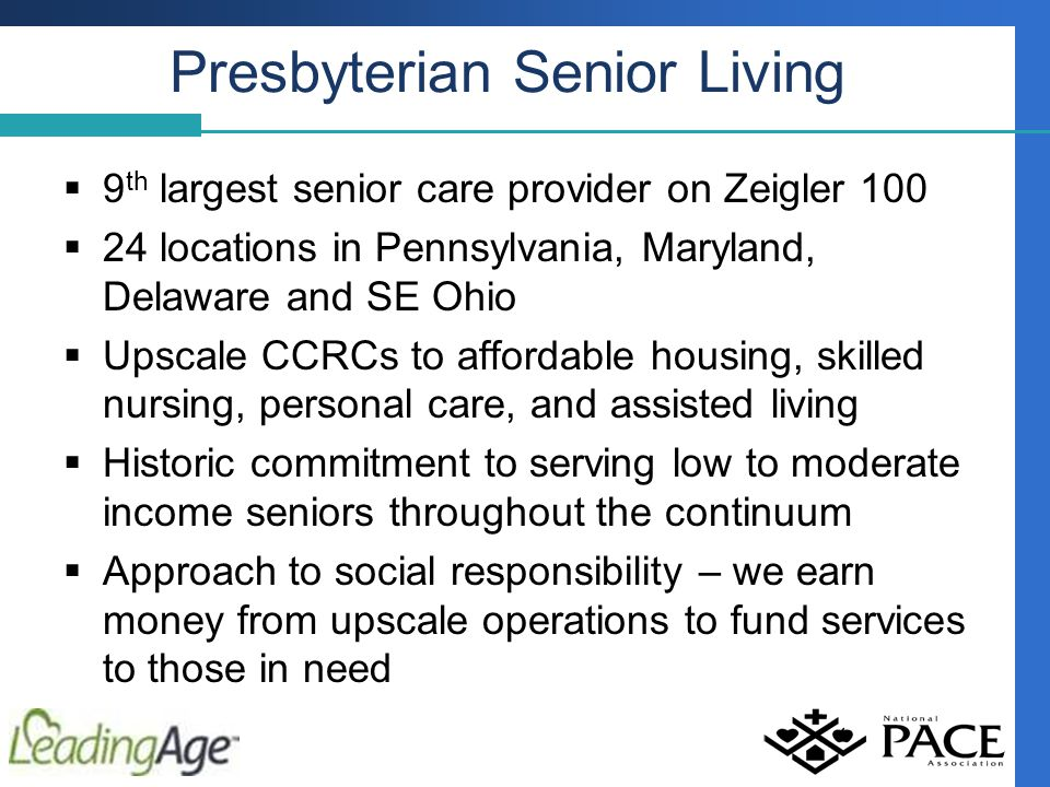 Presbyterian Senior Living  9 th largest senior care provider on Zeigler 100  24 locations in Pennsylvania, Maryland, Delaware and SE Ohio  Upscale CCRCs to affordable housing, skilled nursing, personal care, and assisted living  Historic commitment to serving low to moderate income seniors throughout the continuum  Approach to social responsibility – we earn money from upscale operations to fund services to those in need