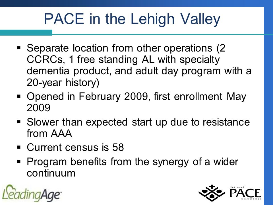 PACE in the Lehigh Valley  Separate location from other operations (2 CCRCs, 1 free standing AL with specialty dementia product, and adult day program with a 20-year history)  Opened in February 2009, first enrollment May 2009  Slower than expected start up due to resistance from AAA  Current census is 58  Program benefits from the synergy of a wider continuum