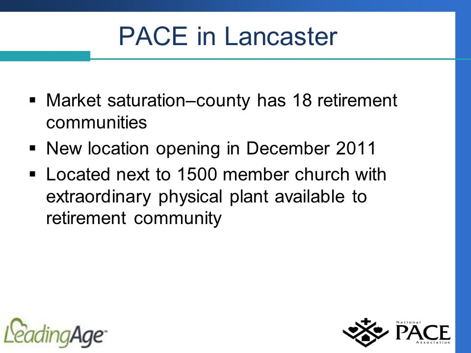 PACE in Lancaster  Market saturation–county has 18 retirement communities  New location opening in December 2011  Located next to 1500 member church with extraordinary physical plant available to retirement community