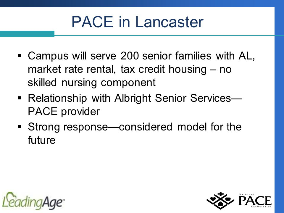 PACE in Lancaster  Campus will serve 200 senior families with AL, market rate rental, tax credit housing – no skilled nursing component  Relationship with Albright Senior Services— PACE provider  Strong response—considered model for the future