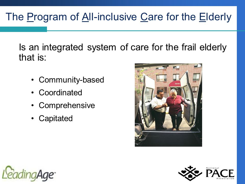 The Program of All-inclusive Care for the Elderly Is an integrated system of care for the frail elderly that is: Community-based Coordinated Comprehensive Capitated
