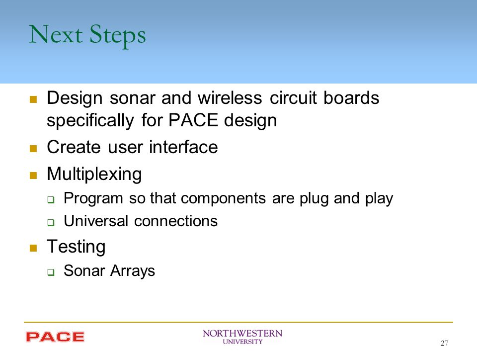 27 Next Steps Design sonar and wireless circuit boards specifically for PACE design Create user interface Multiplexing  Program so that components ar