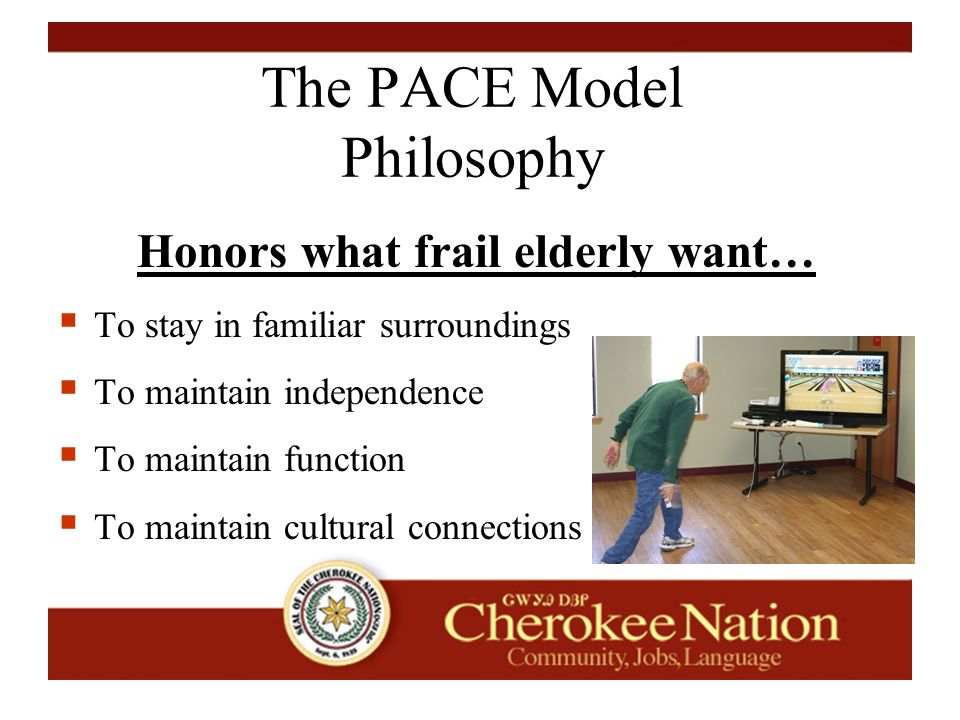 The PACE Model Philosophy Honors what frail elderly want…  To stay in familiar surroundings  To maintain independence  To maintain function  To maintain cultural connections