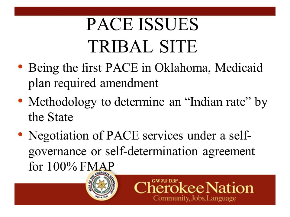 PACE ISSUES TRIBAL SITE Being the first PACE in Oklahoma, Medicaid plan required amendment Methodology to determine an Indian rate by the State Negotiation of PACE services under a self- governance or self-determination agreement for 100% FMAP