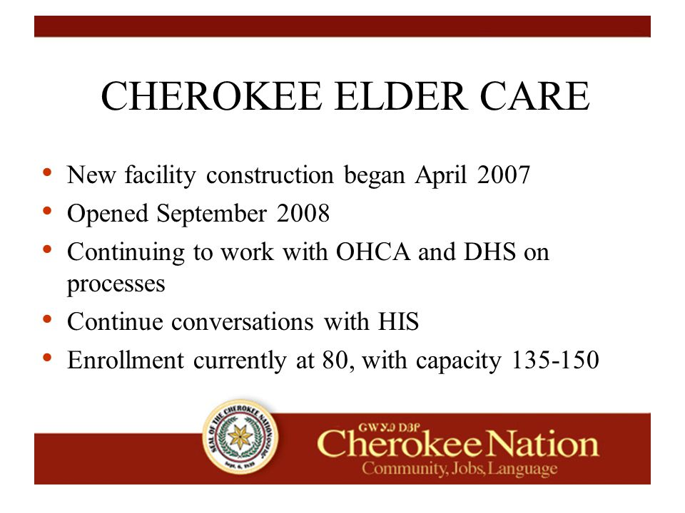CHEROKEE ELDER CARE New facility construction began April 2007 Opened September 2008 Continuing to work with OHCA and DHS on processes Continue conversations with HIS Enrollment currently at 80, with capacity 135-150