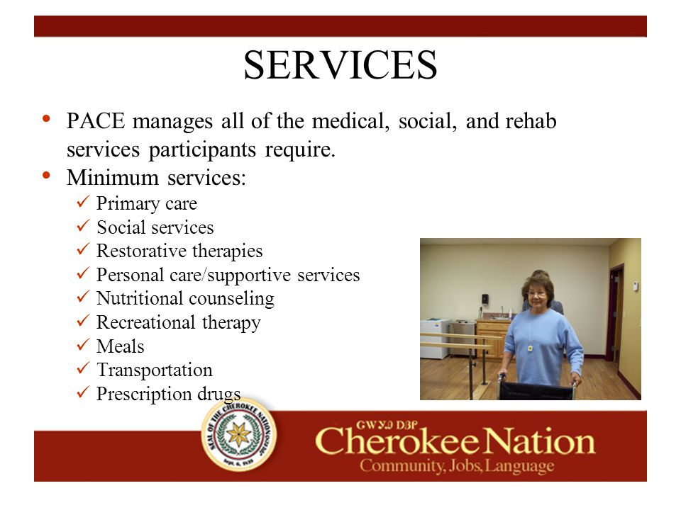 SERVICES PACE manages all of the medical, social, and rehab services participants require.