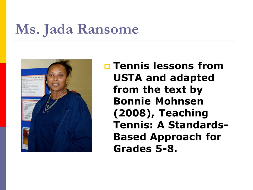 Ms. Jada Ransome  Tennis lessons from USTA and adapted from the text by Bonnie Mohnsen (2008), Teaching Tennis: A Standards- Based Approach for Grade