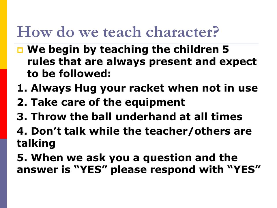 How do we teach character?  We begin by teaching the children 5 rules that are always present and expect to be followed: 1. Always Hug your racket wh